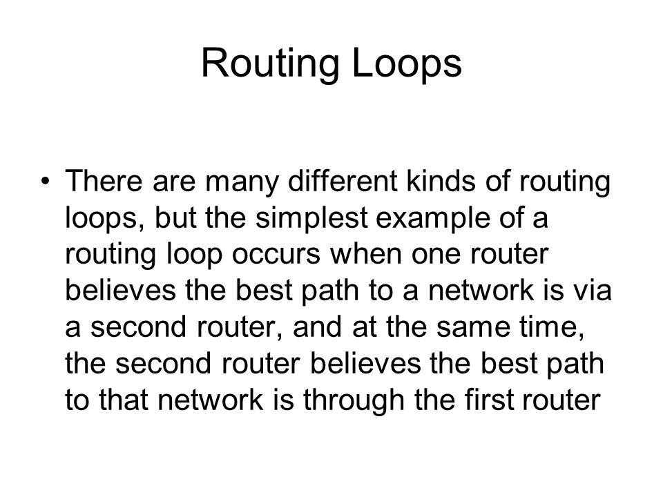 Routing Loops There are many different kinds of routing loops, but the simplest example of a routing loop occurs when one router believes the best path to a network is via a second router, and at the same time, the second router believes the best path to that network is through the first router