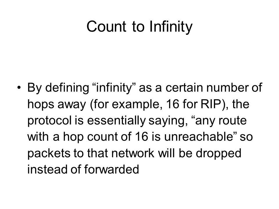 "Count to Infinity By defining ""infinity"" as a certain number of hops away (for example, 16 for RIP), the protocol is essentially saying, ""any route wi"