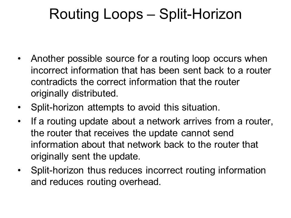 Routing Loops – Split-Horizon Another possible source for a routing loop occurs when incorrect information that has been sent back to a router contrad