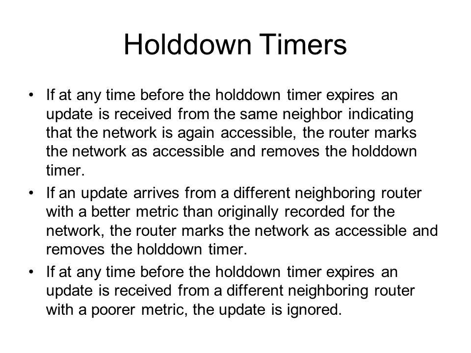 Holddown Timers If at any time before the holddown timer expires an update is received from the same neighbor indicating that the network is again acc