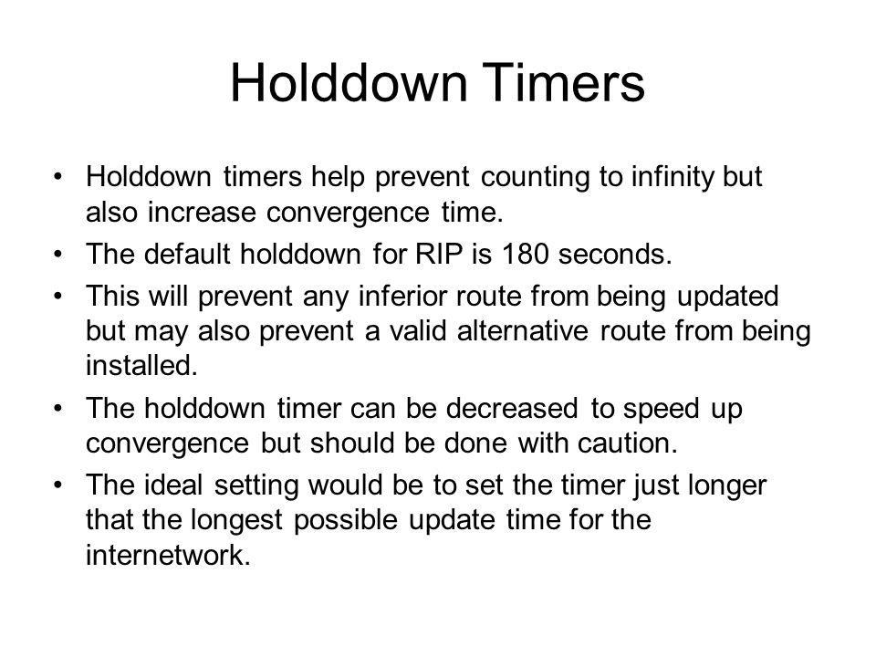 Holddown Timers Holddown timers help prevent counting to infinity but also increase convergence time. The default holddown for RIP is 180 seconds. Thi