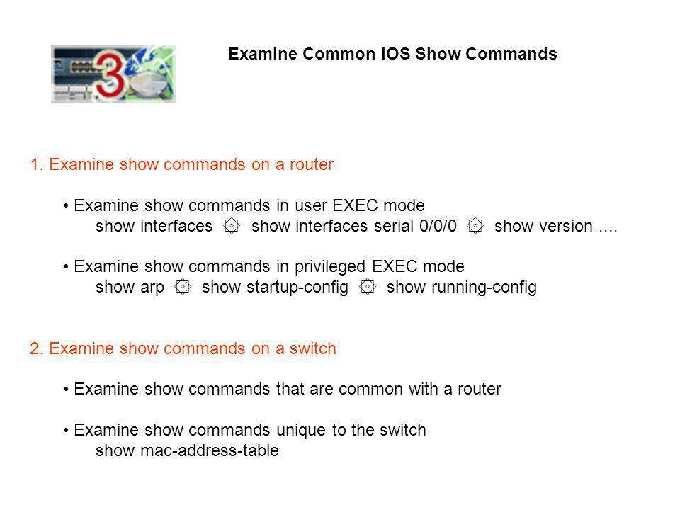 Examine Common IOS Show Commands 1. Examine show commands on a router Examine show commands in user EXEC mode show interfaces ۞ show interfaces serial