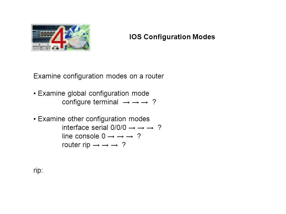 IOS Configuration Modes Examine configuration modes on a router Examine global configuration mode configure terminal → → → ? Examine other configurati