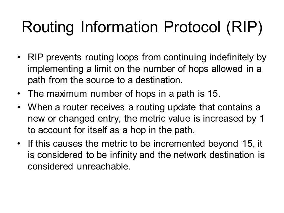 Routing Information Protocol (RIP) RIP prevents routing loops from continuing indefinitely by implementing a limit on the number of hops allowed in a path from the source to a destination.