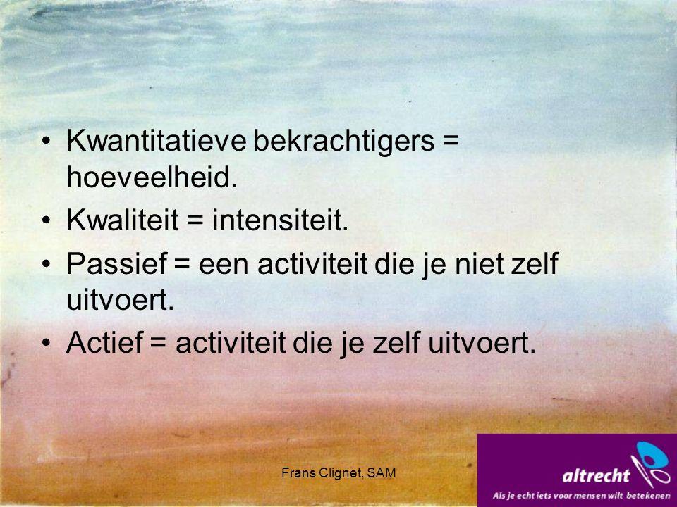 Frans Clignet, SAM Kwantitatieve bekrachtigers = hoeveelheid. Kwaliteit = intensiteit. Passief = een activiteit die je niet zelf uitvoert. Actief = ac