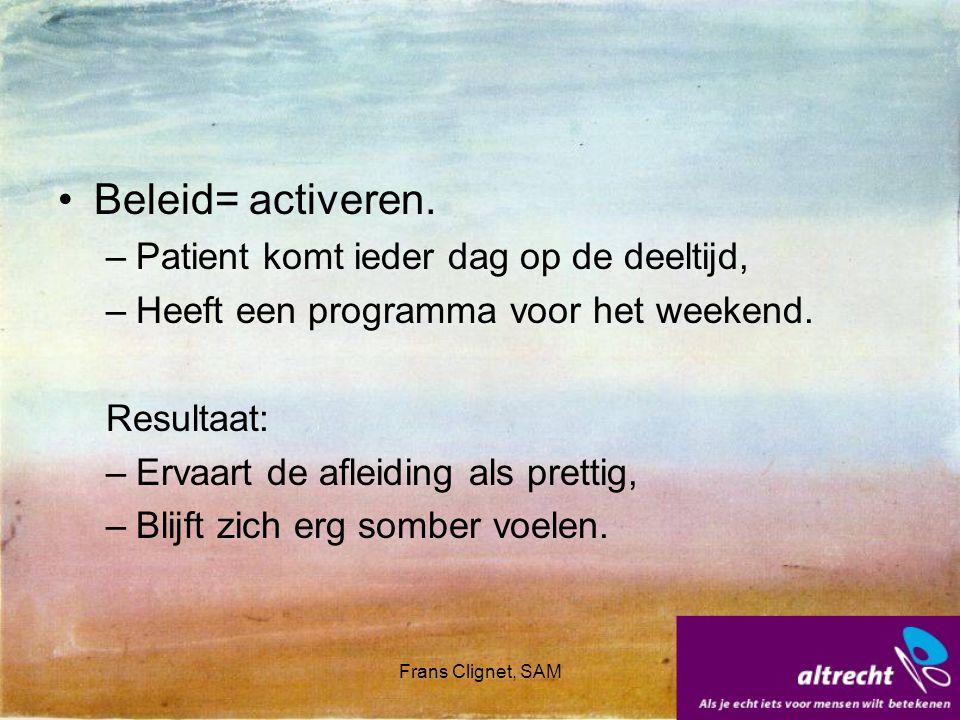Frans Clignet, SAM Beleid= activeren. –Patient komt ieder dag op de deeltijd, –Heeft een programma voor het weekend. Resultaat: –Ervaart de afleiding
