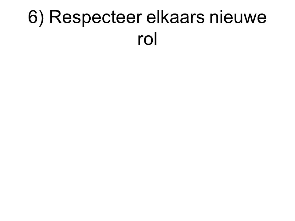 6) Respecteer elkaars nieuwe rol