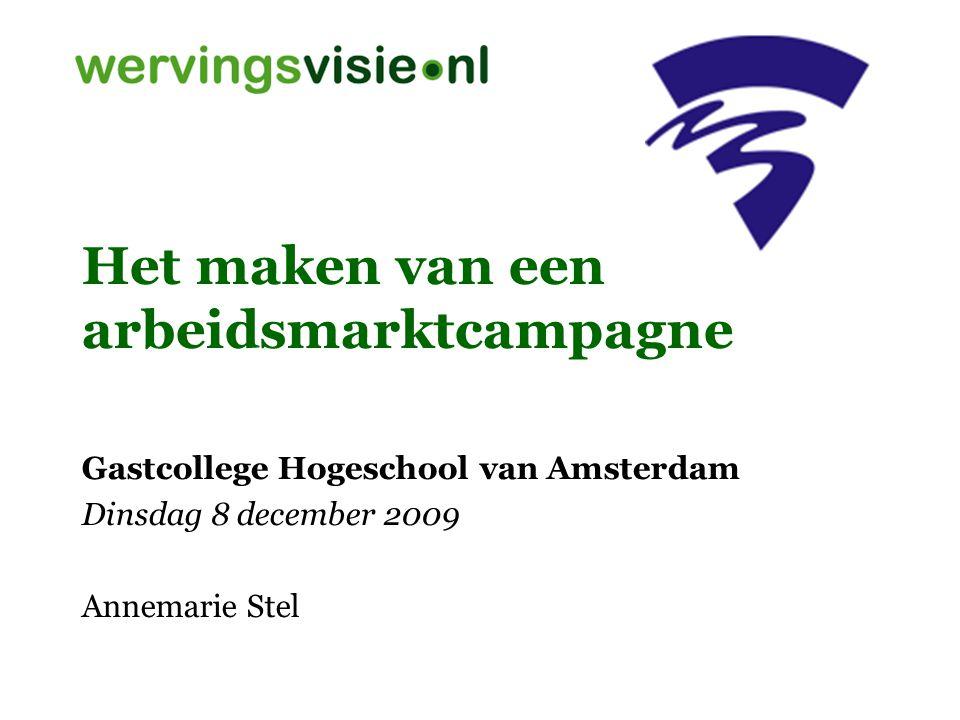 Het maken van een arbeidsmarktcampagne Gastcollege Hogeschool van Amsterdam Dinsdag 8 december 2009 Annemarie Stel
