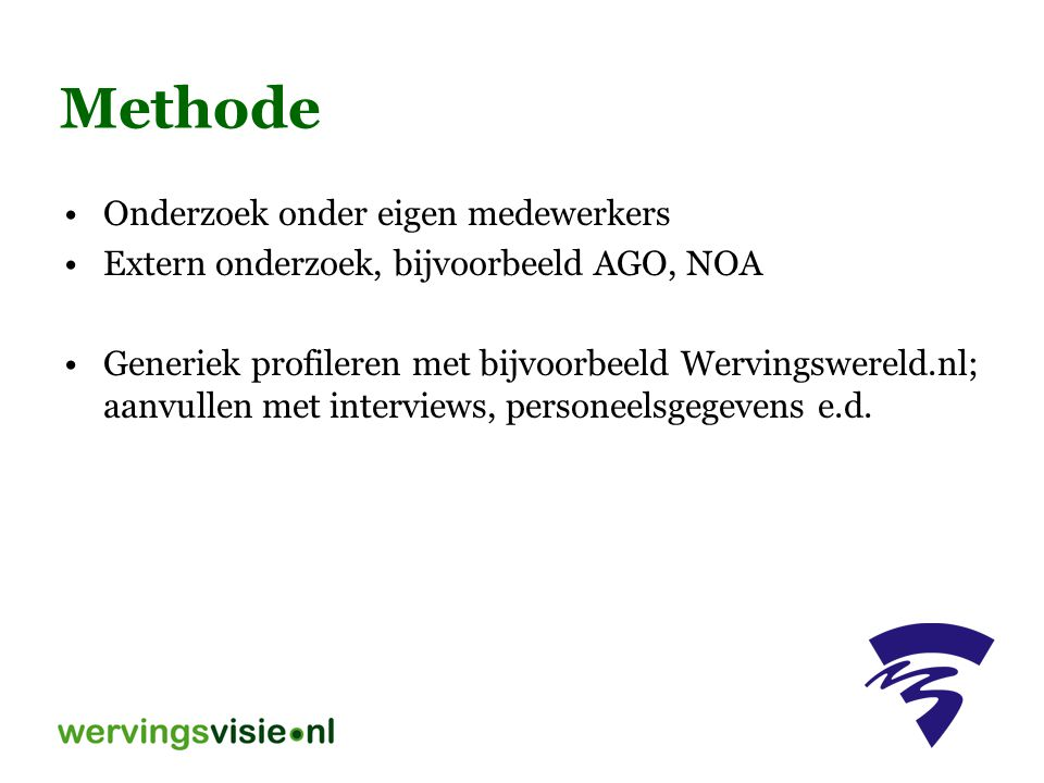 Methode Onderzoek onder eigen medewerkers Extern onderzoek, bijvoorbeeld AGO, NOA Generiek profileren met bijvoorbeeld Wervingswereld.nl; aanvullen me