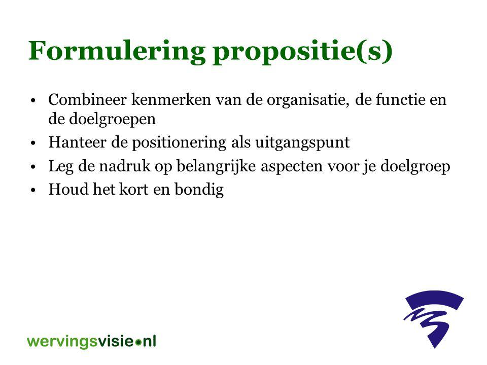 Formulering propositie(s) Combineer kenmerken van de organisatie, de functie en de doelgroepen Hanteer de positionering als uitgangspunt Leg de nadruk op belangrijke aspecten voor je doelgroep Houd het kort en bondig