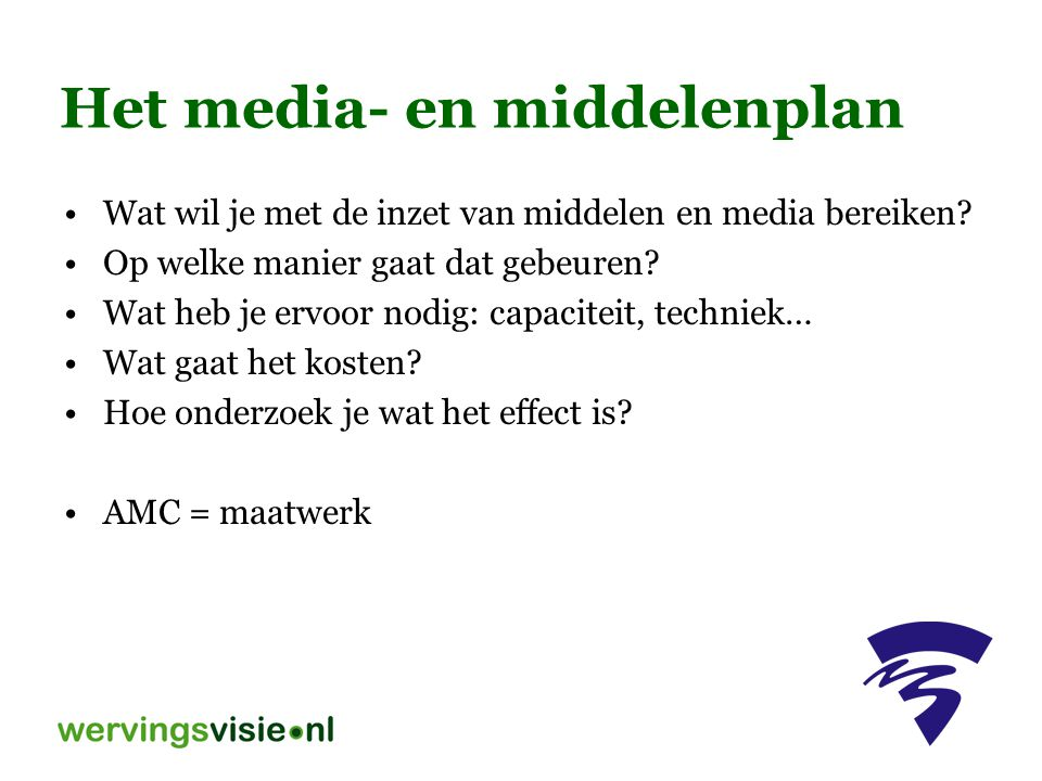 Het media- en middelenplan Wat wil je met de inzet van middelen en media bereiken? Op welke manier gaat dat gebeuren? Wat heb je ervoor nodig: capacit