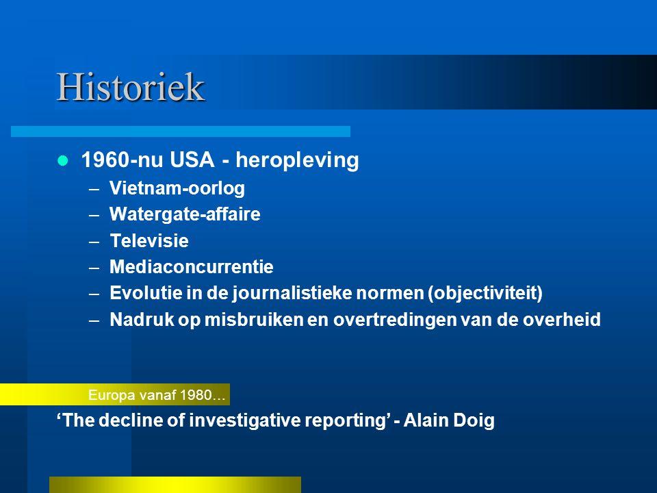 Historiek 1960-nu USA - heropleving –Vietnam-oorlog –Watergate-affaire –Televisie –Mediaconcurrentie –Evolutie in de journalistieke normen (objectiviteit) –Nadruk op misbruiken en overtredingen van de overheid Europa vanaf 1980… 'The decline of investigative reporting' - Alain Doig