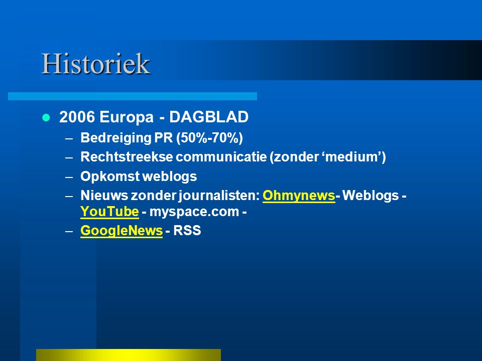 Historiek 2006 Europa - DAGBLAD –Bedreiging PR (50%-70%) –Rechtstreekse communicatie (zonder 'medium') –Opkomst weblogs –Nieuws zonder journalisten: Ohmynews- Weblogs - YouTube - myspace.com -Ohmynews YouTube –GoogleNews - RSSGoogleNews