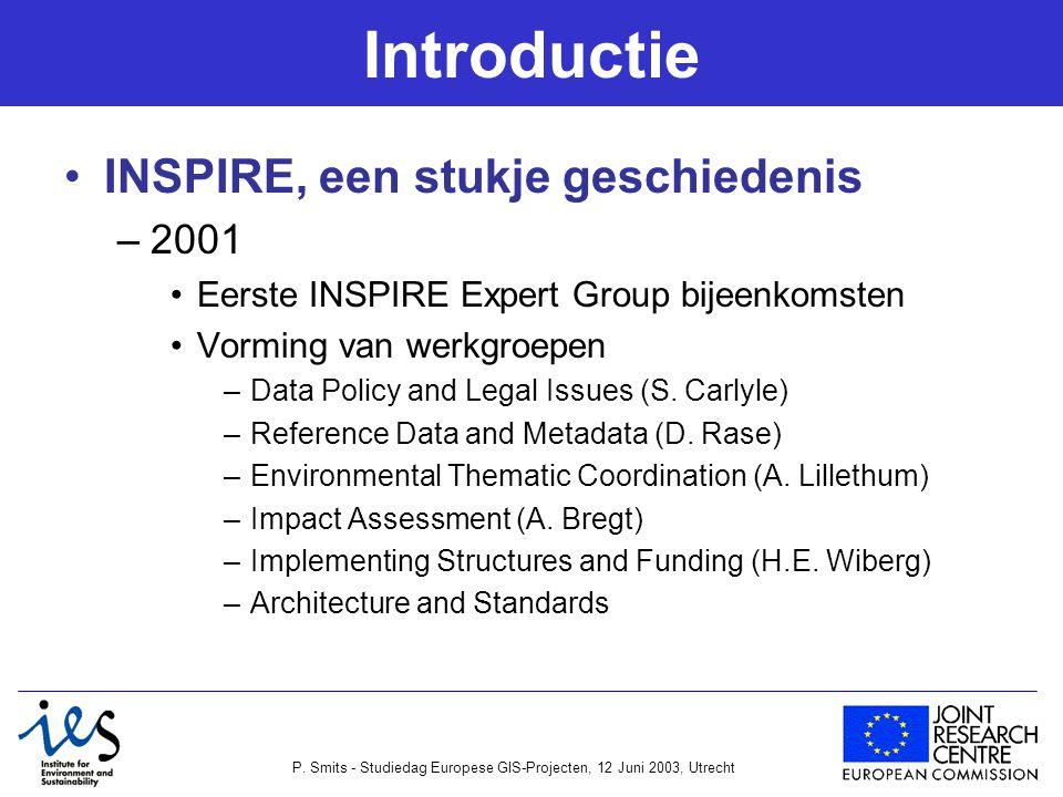 P. Smits - Studiedag Europese GIS-Projecten, 12 Juni 2003, Utrecht Introductie INSPIRE, een stukje geschiedenis –2001 Eerste INSPIRE Expert Group bije