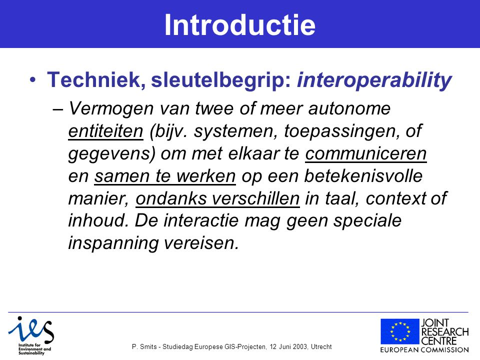 P. Smits - Studiedag Europese GIS-Projecten, 12 Juni 2003, Utrecht Introductie Techniek, sleutelbegrip: interoperability –Vermogen van twee of meer au