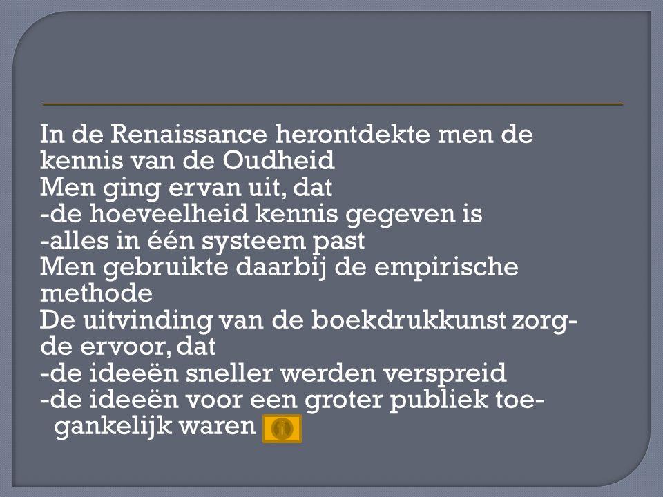 In de Renaissance herontdekte men de kennis van de Oudheid Men ging ervan uit, dat -de hoeveelheid kennis gegeven is -alles in één systeem past Men ge