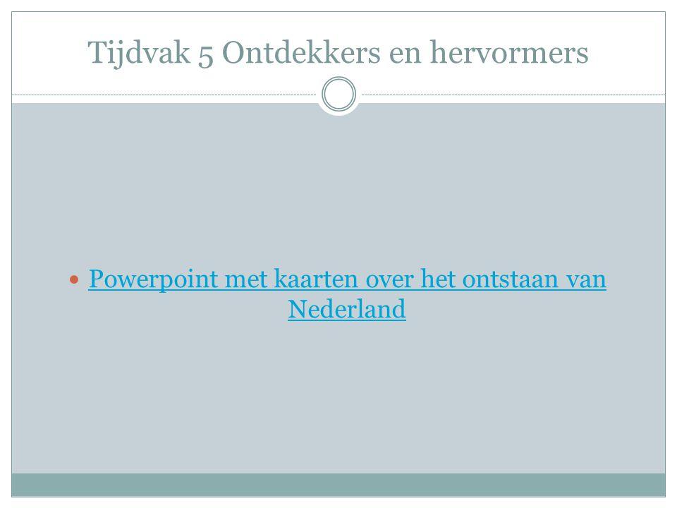 Tijdvak 5 Ontdekkers en hervormers Powerpoint met kaarten over het ontstaan van Nederland Powerpoint met kaarten over het ontstaan van Nederland
