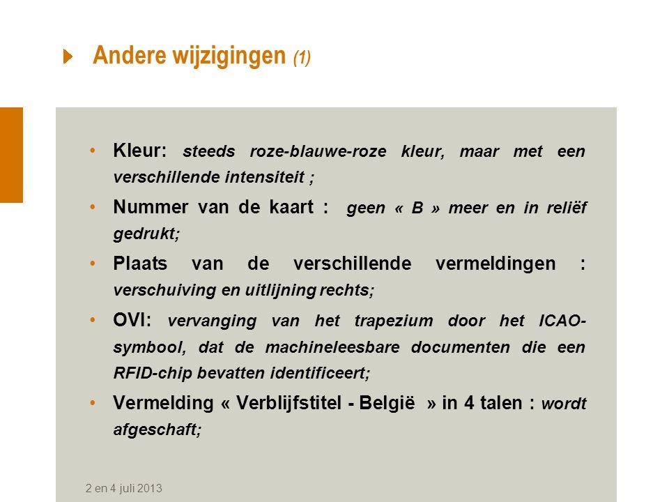 Andere wijzigingen (1) Kleur: steeds roze-blauwe-roze kleur, maar met een verschillende intensiteit ; Nummer van de kaart : geen « B » meer en in reliëf gedrukt; Plaats van de verschillende vermeldingen : verschuiving en uitlijning rechts; OVI: vervanging van het trapezium door het ICAO- symbool, dat de machineleesbare documenten die een RFID-chip bevatten identificeert; Vermelding « Verblijfstitel - België » in 4 talen : wordt afgeschaft; 2 en 4 juli 2013