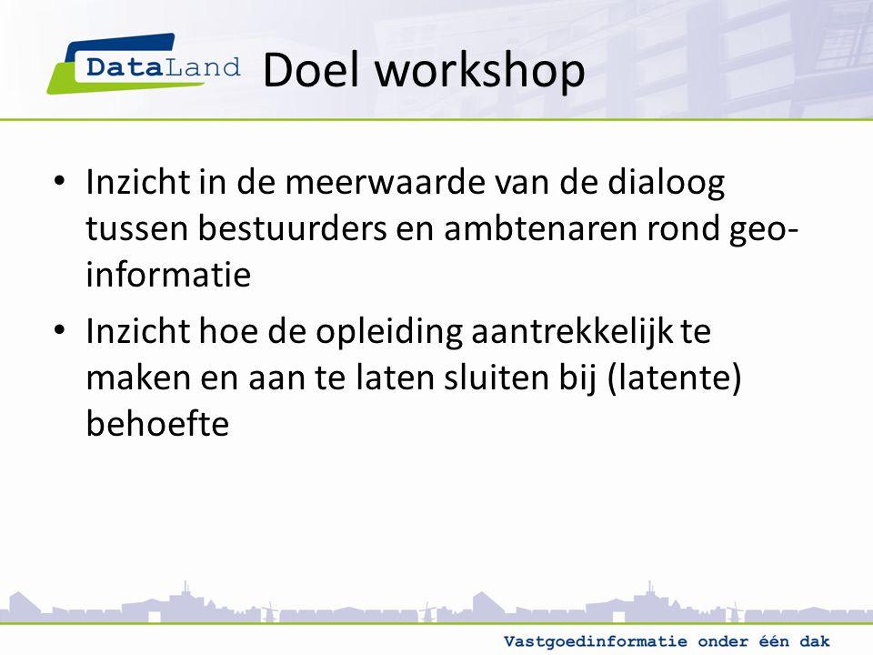Doel workshop Inzicht in de meerwaarde van de dialoog tussen bestuurders en ambtenaren rond geo- informatie Inzicht hoe de opleiding aantrekkelijk te maken en aan te laten sluiten bij (latente) behoefte