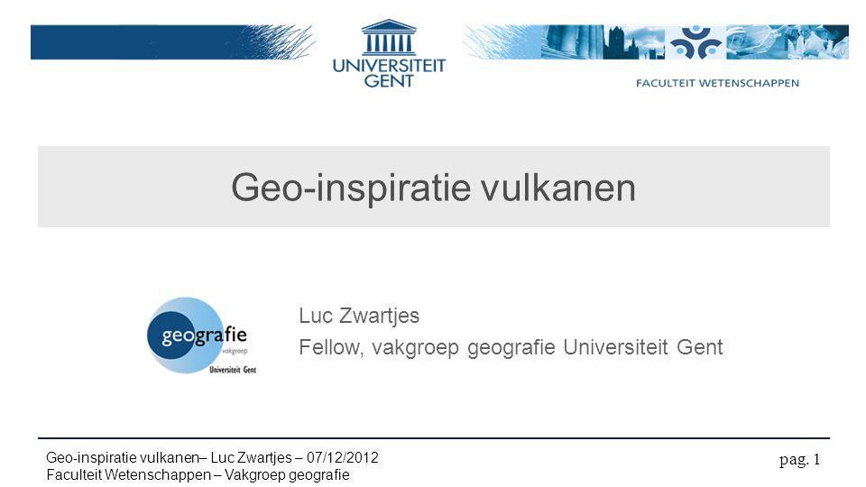 Geo-inspiratie vulkanen pag. 1 Geo-inspiratie vulkanen– Luc Zwartjes – 07/12/2012 Faculteit Wetenschappen – Vakgroep geografie Luc Zwartjes Fellow, va