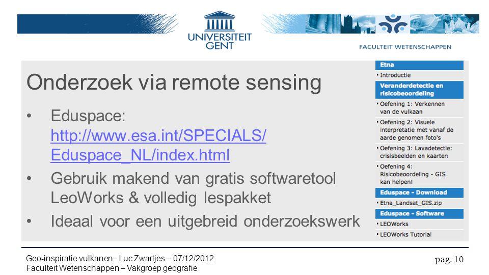 Onderzoek via remote sensing Eduspace: http://www.esa.int/SPECIALS/ Eduspace_NL/index.html http://www.esa.int/SPECIALS/ Eduspace_NL/index.html Gebruik makend van gratis softwaretool LeoWorks & volledig lespakket Ideaal voor een uitgebreid onderzoekswerk pag.