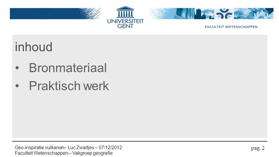 inhoud Bronmateriaal Praktisch werk pag. 2 Geo-inspiratie vulkanen– Luc Zwartjes – 07/12/2012 Faculteit Wetenschappen – Vakgroep geografie