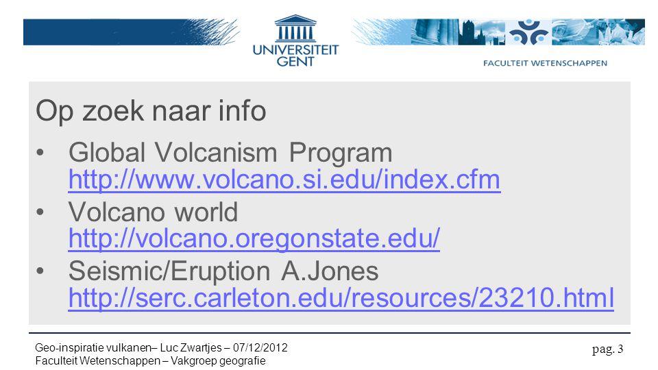 Op zoek naar info Global Volcanism Program http://www.volcano.si.edu/index.cfm http://www.volcano.si.edu/index.cfm Volcano world http://volcano.oregonstate.edu/ http://volcano.oregonstate.edu/ Seismic/Eruption A.Jones http://serc.carleton.edu/resources/23210.html http://serc.carleton.edu/resources/23210.html pag.