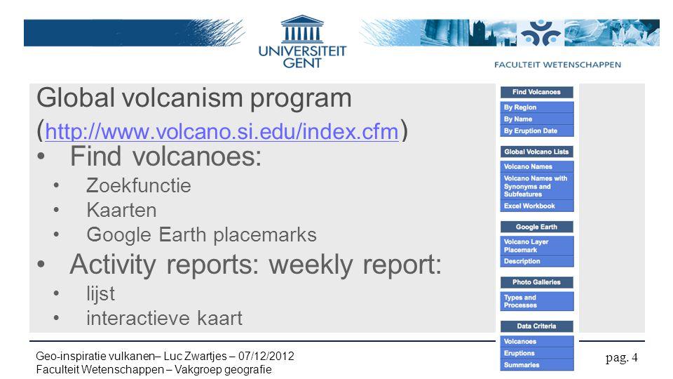 Global volcanism program ( http://www.volcano.si.edu/index.cfm ) http://www.volcano.si.edu/index.cfm Find volcanoes: Zoekfunctie Kaarten Google Earth placemarks Activity reports: weekly report: lijst interactieve kaart pag.