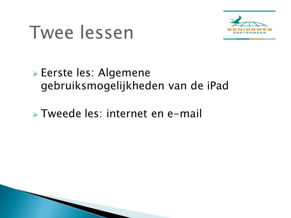  Eerste les: Algemene gebruiksmogelijkheden van de iPad  Tweede les: internet en e-mail Twee lessen