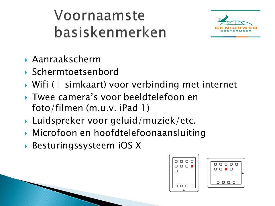  Aanraakscherm  Schermtoetsenbord  Wifi (+ simkaart) voor verbinding met internet  Twee camera's voor beeldtelefoon en foto/filmen (m.u.v. iPad 1)