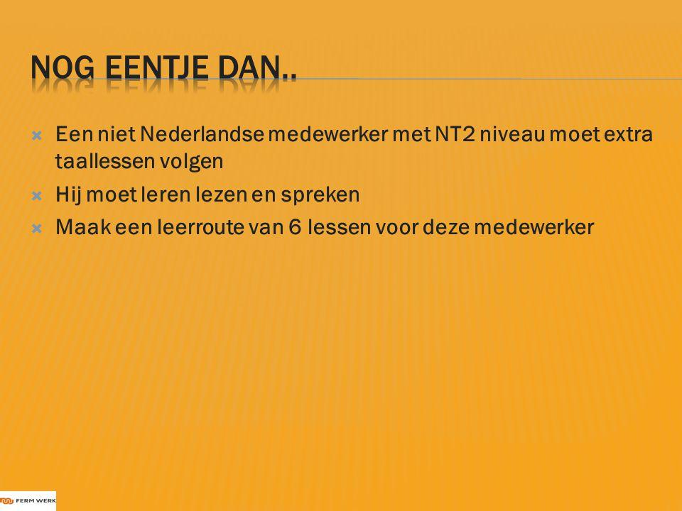  Een niet Nederlandse medewerker met NT2 niveau moet extra taallessen volgen  Hij moet leren lezen en spreken  Maak een leerroute van 6 lessen voor