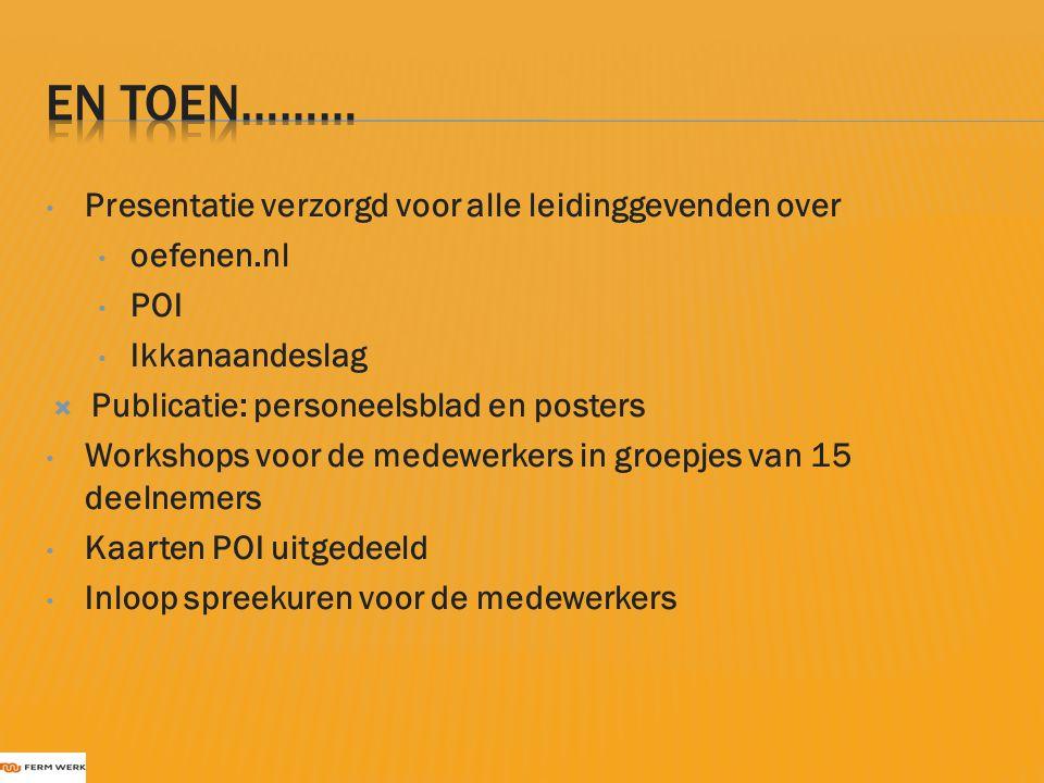 Presentatie verzorgd voor alle leidinggevenden over oefenen.nl POI Ikkanaandeslag  Publicatie: personeelsblad en posters Workshops voor de medewerker