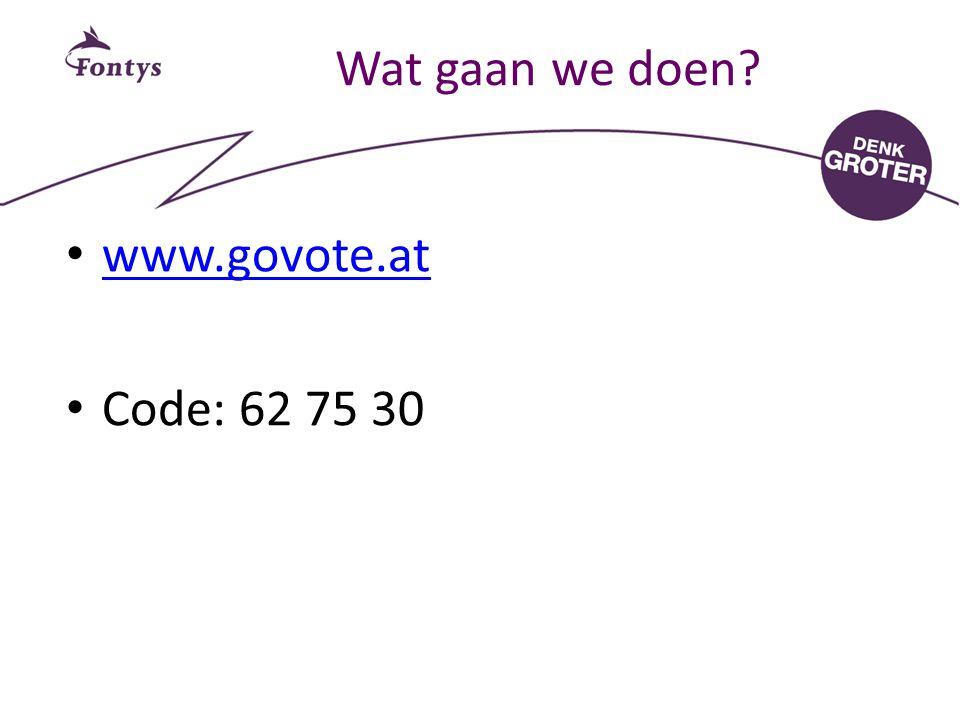 Wat gaan we doen? www.govote.at Code: 62 75 30