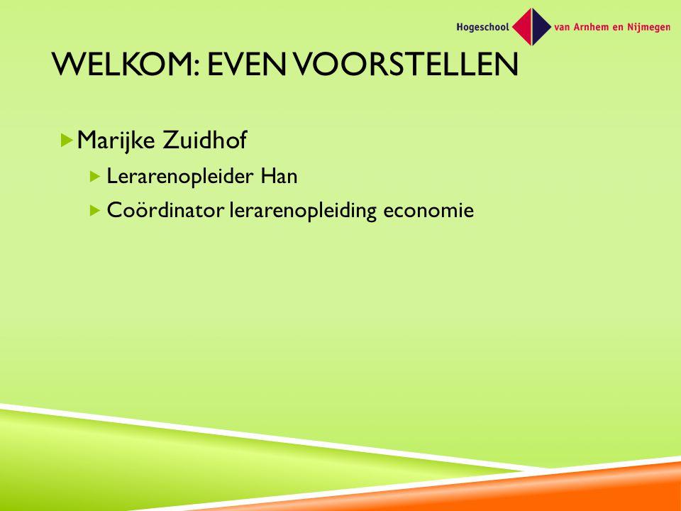 WELKOM: EVEN VOORSTELLEN  Marijke Zuidhof  Lerarenopleider Han  Coördinator lerarenopleiding economie