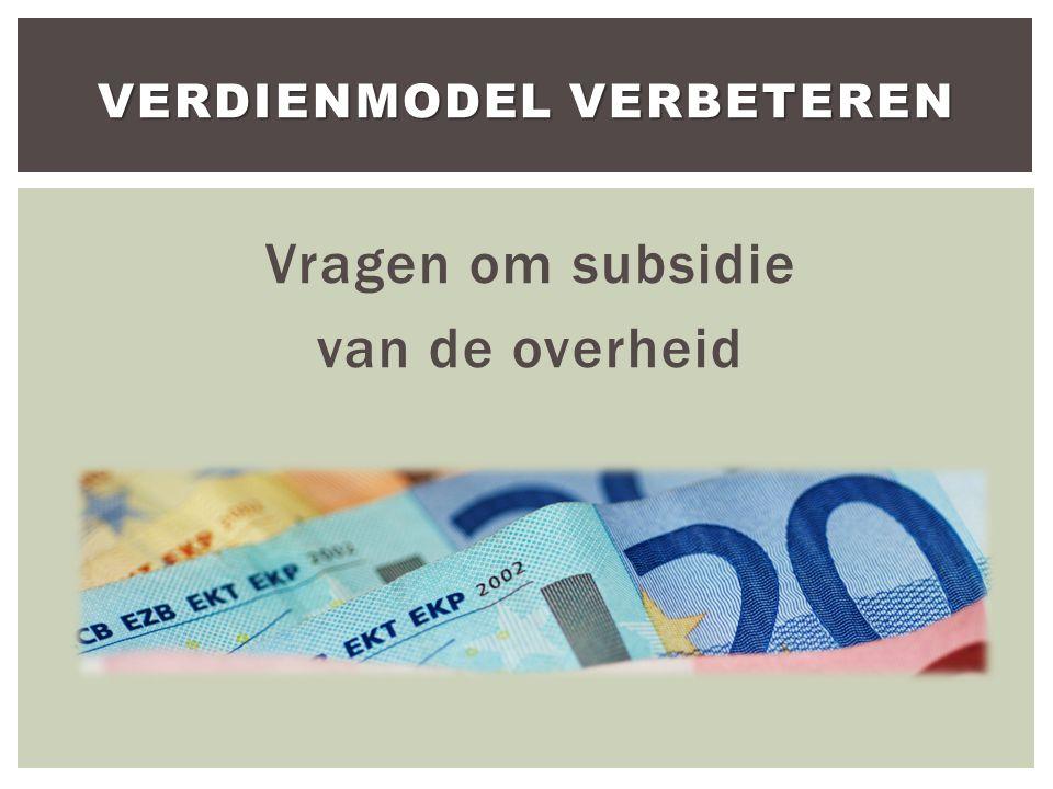 Vragen om subsidie van de overheid VERDIENMODEL VERBETEREN