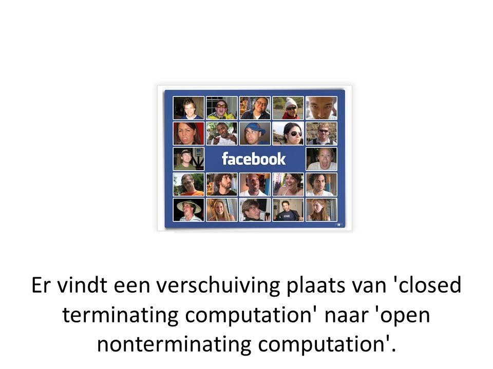 Er vindt een verschuiving plaats van 'closed terminating computation' naar 'open nonterminating computation'.