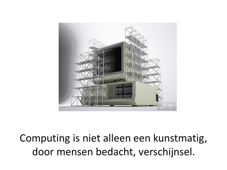 Computing is niet alleen een kunstmatig, door mensen bedacht, verschijnsel.