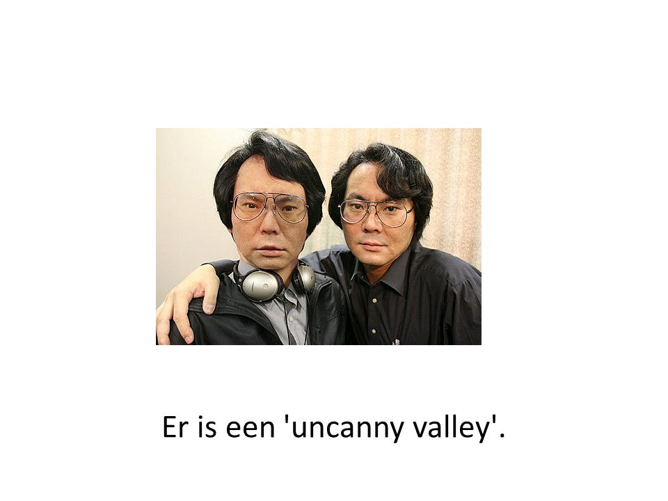Er is een 'uncanny valley'.