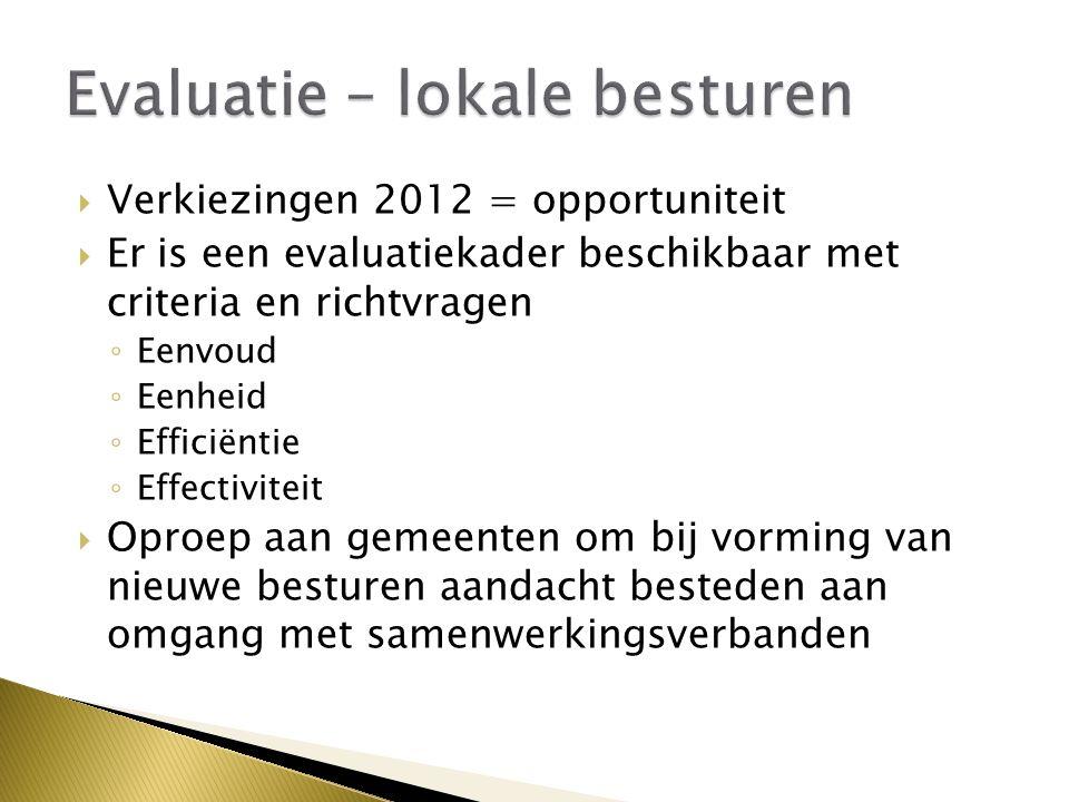  Verkiezingen 2012 = opportuniteit  Er is een evaluatiekader beschikbaar met criteria en richtvragen ◦ Eenvoud ◦ Eenheid ◦ Efficiëntie ◦ Effectiviteit  Oproep aan gemeenten om bij vorming van nieuwe besturen aandacht besteden aan omgang met samenwerkingsverbanden