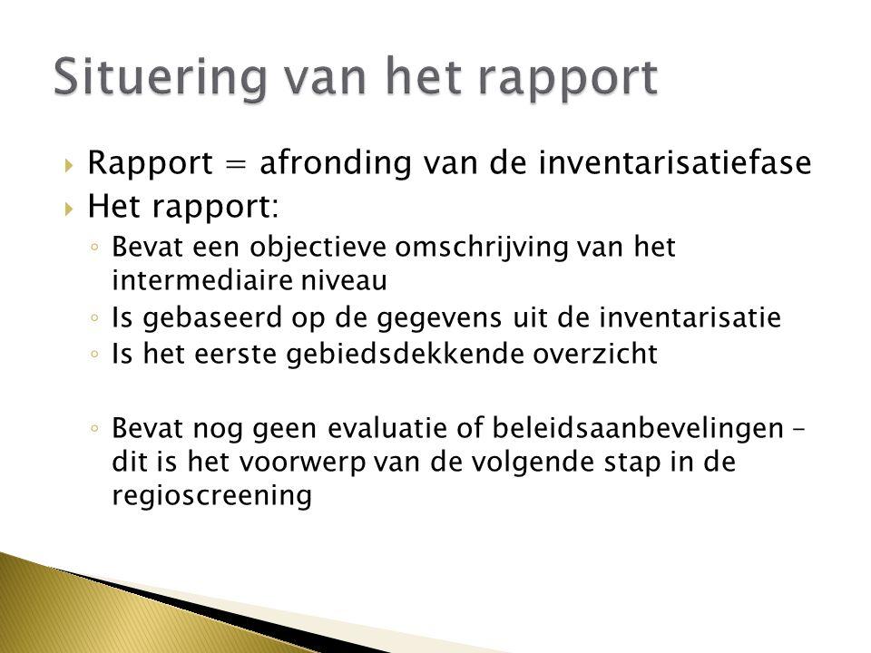  Rapport = afronding van de inventarisatiefase  Het rapport: ◦ Bevat een objectieve omschrijving van het intermediaire niveau ◦ Is gebaseerd op de gegevens uit de inventarisatie ◦ Is het eerste gebiedsdekkende overzicht ◦ Bevat nog geen evaluatie of beleidsaanbevelingen – dit is het voorwerp van de volgende stap in de regioscreening
