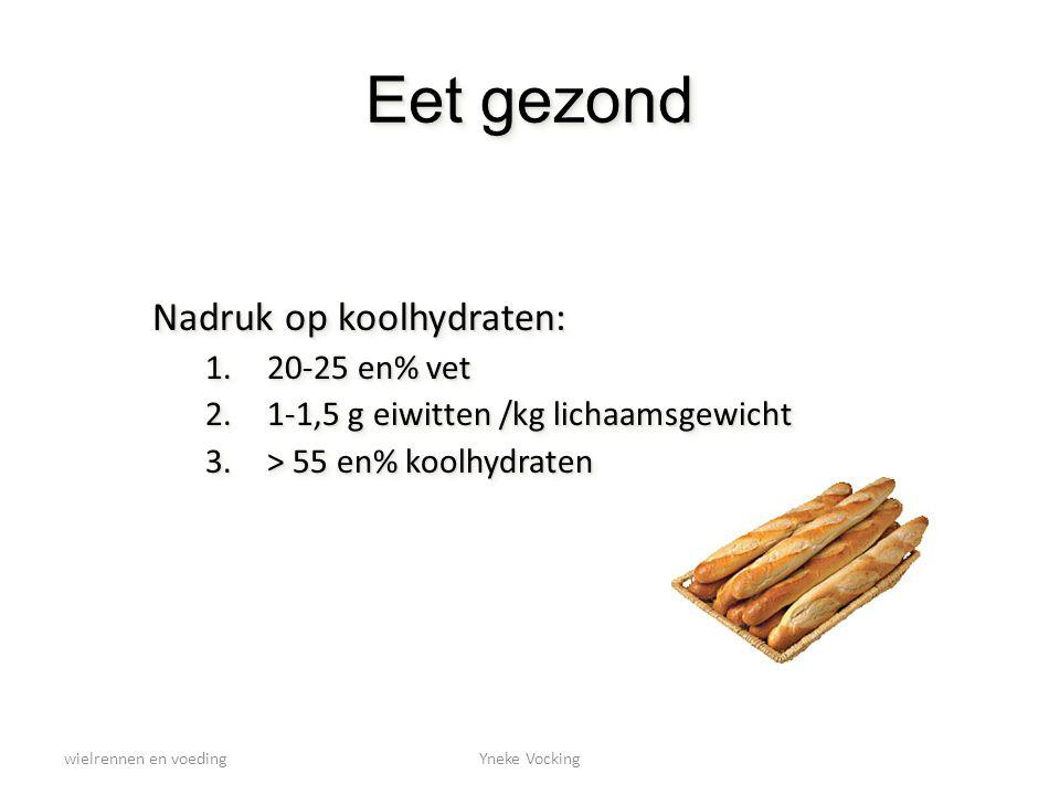 wielrennen en voedingYneke Vocking Eet gezond Nadruk op koolhydraten: 1.20-25 en% vet 2.1-1,5 g eiwitten /kg lichaamsgewicht 3.> 55 en% koolhydraten N
