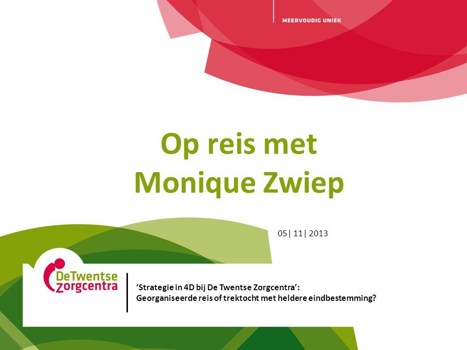 05| 11| 2013 Op reis met Monique Zwiep 'Strategie in 4D bij De Twentse Zorgcentra': Georganiseerde reis of trektocht met heldere eindbestemming?