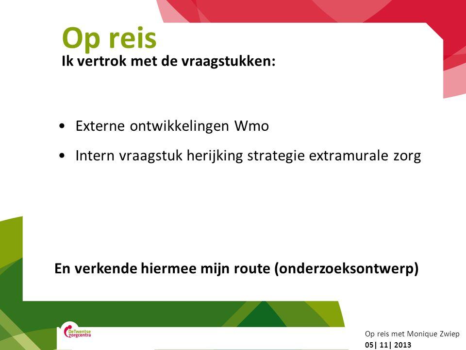 Op reis Externe ontwikkelingen Wmo Intern vraagstuk herijking strategie extramurale zorg Ik vertrok met de vraagstukken: 05| 11| 2013 Op reis met Moni