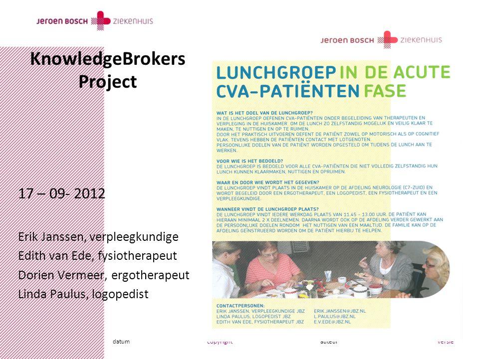 datumcopyrightauteurversie KnowledgeBrokers Project 17 – 09- 2012 Erik Janssen, verpleegkundige Edith van Ede, fysiotherapeut Dorien Vermeer, ergotherapeut Linda Paulus, logopedist