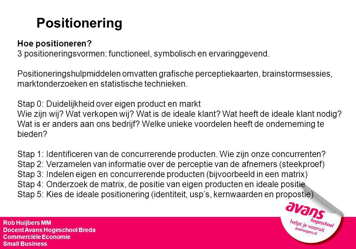 Rob Huijbers MM Docent Avans Hogeschool Breda Commerciële Economie Small Business Positionering Hoe positioneren? 3 positioneringsvormen: functioneel,