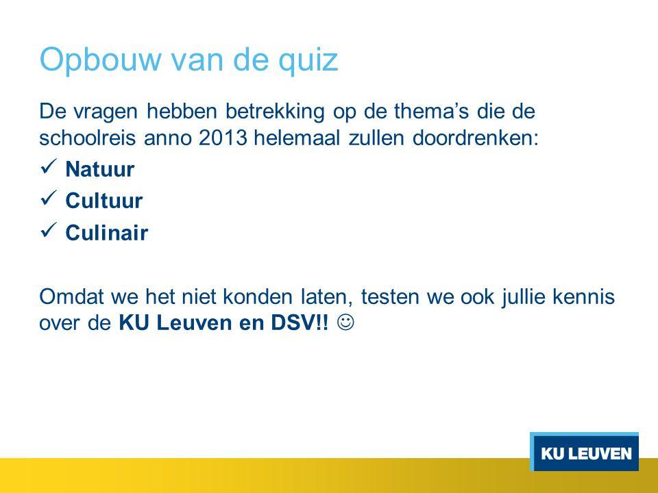 Opbouw van de quiz De vragen hebben betrekking op de thema's die de schoolreis anno 2013 helemaal zullen doordrenken: Natuur Cultuur Culinair Omdat we het niet konden laten, testen we ook jullie kennis over de KU Leuven en DSV!!