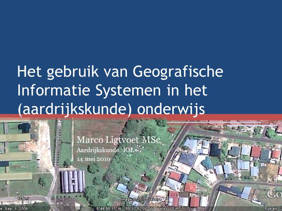 Het gebruik van Geografische Informatie Systemen in het (aardrijkskunde) onderwijs Marco Ligtvoet MSc Aardrijkskunde IOL 14 mei 2010