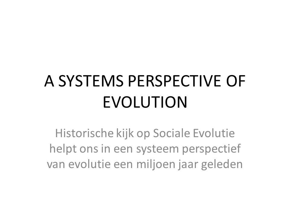 A SYSTEMS PERSPECTIVE OF EVOLUTION Historische kijk op Sociale Evolutie helpt ons in een systeem perspectief van evolutie een miljoen jaar geleden