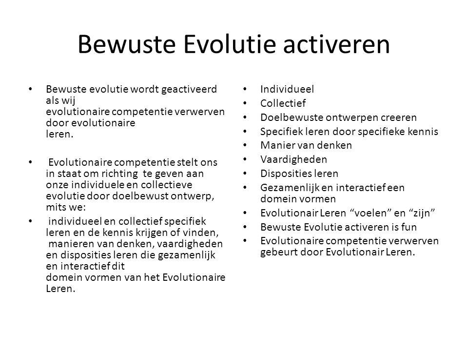 Bewuste Evolutie activeren Bewuste evolutie wordt geactiveerd als wij evolutionaire competentie verwerven door evolutionaire leren.