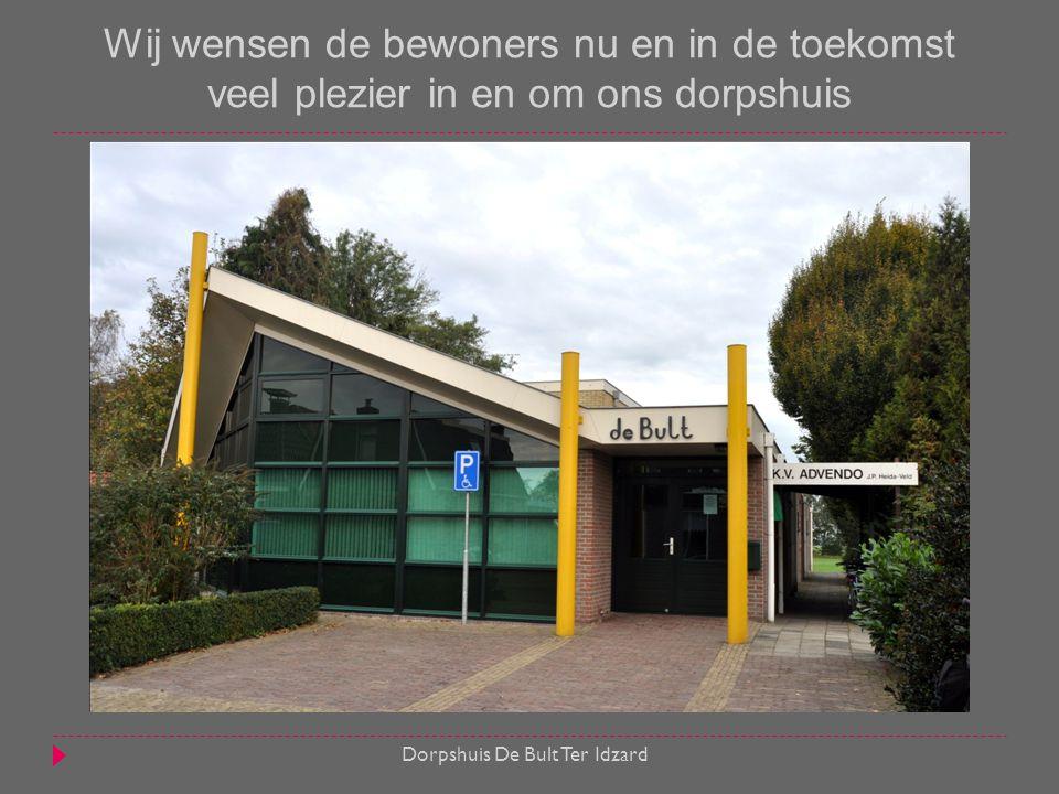 Wij wensen de bewoners nu en in de toekomst veel plezier in en om ons dorpshuis  Dorpshuis De Bult Ter Idzard